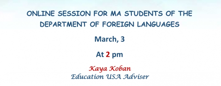 ONLINE SESSION FOR MA STUDENTS OF THE DEPARTMENT OF FOREIGN LANGUAGES MARCH, 3 AT 2 PM KAYA KOBAN EDUCATION USA ADVISER